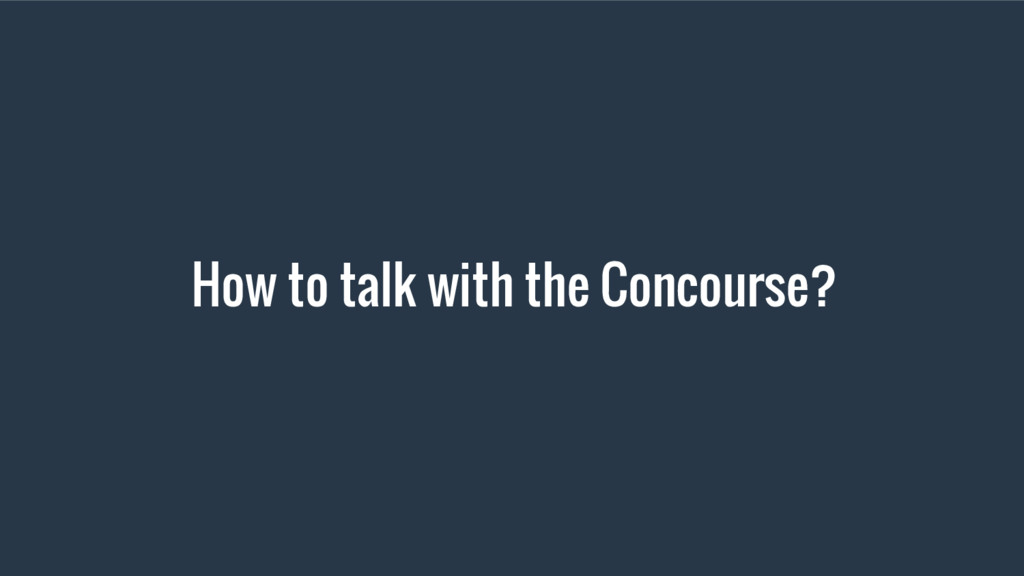 How to talk with the Concourse?