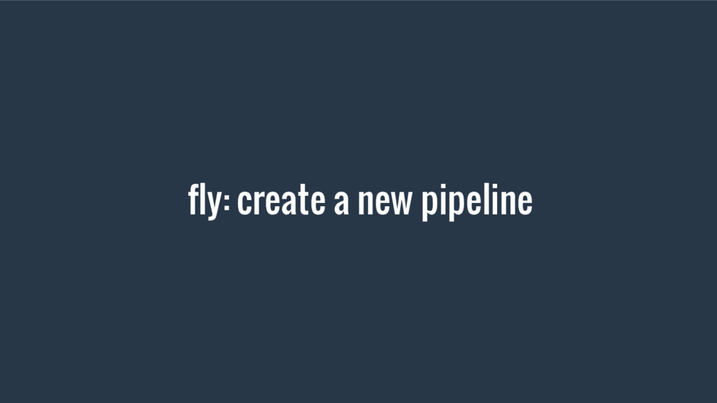 fly: create a new pipeline
