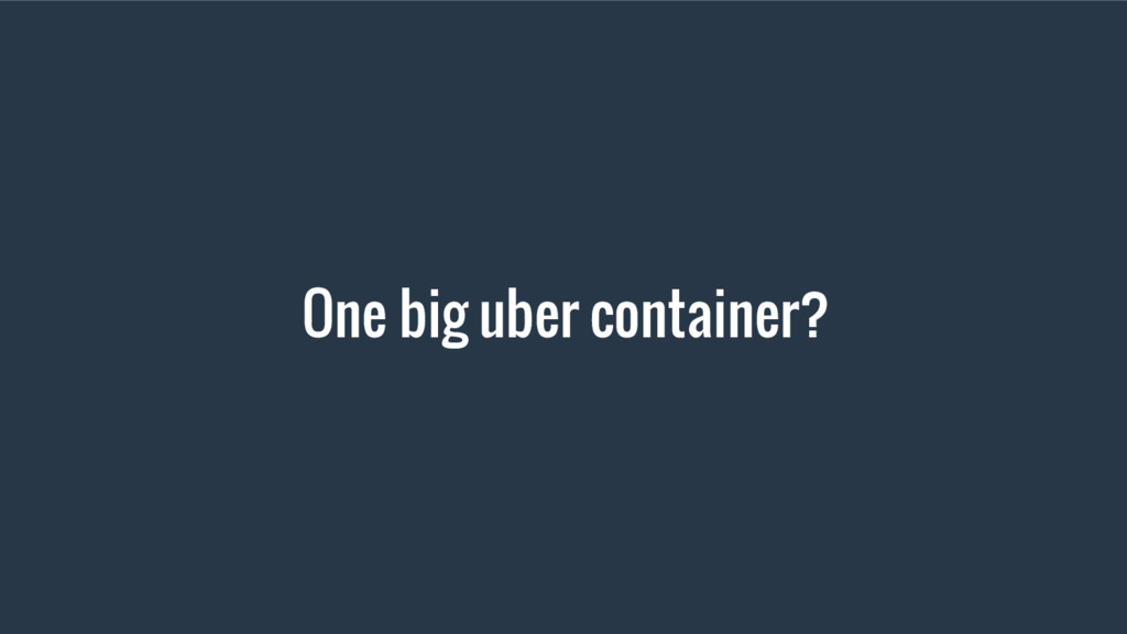 One big uber container?