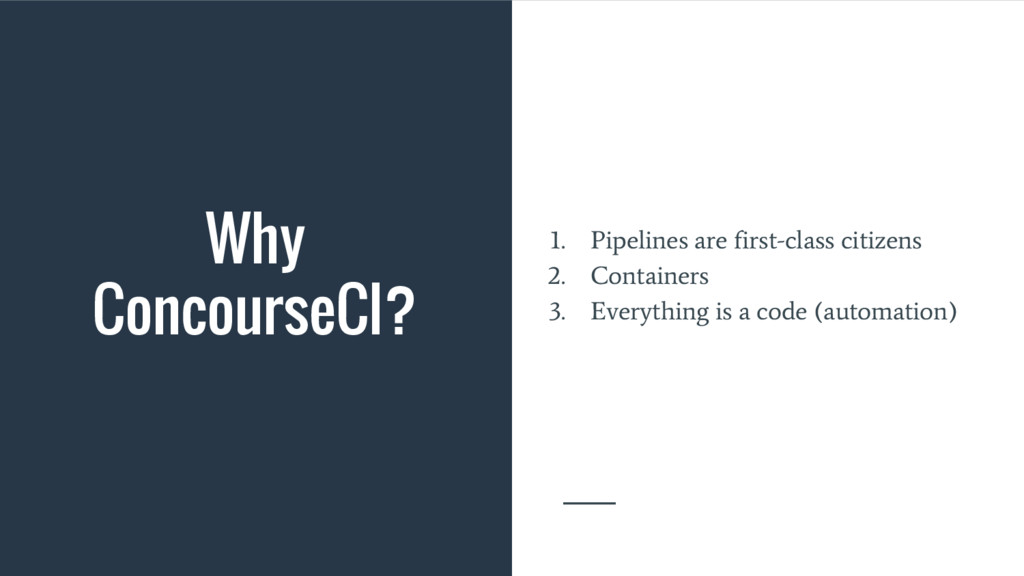 Why ConcourseCI? 1. Pipelines are first-class c...