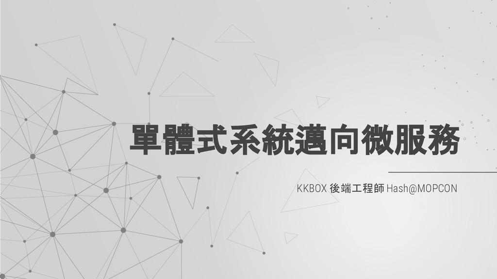 KKBOX 後端工程師 Hash@MOPCON 單體式系統邁向微服務