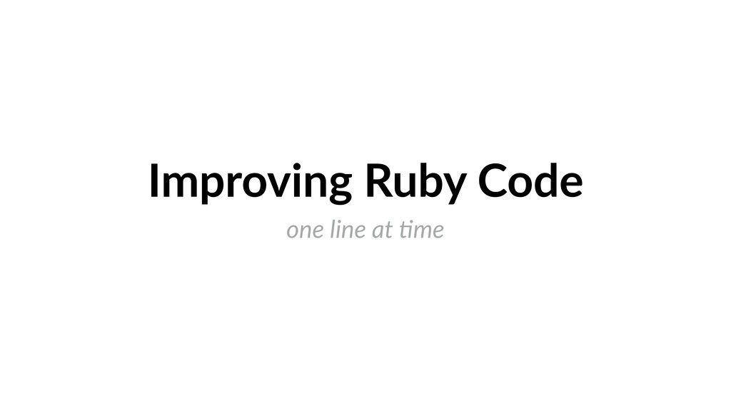 Improving Ruby Code one line at )me