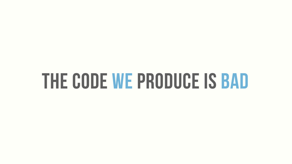 THE CODE WE PRODUCE IS BAD