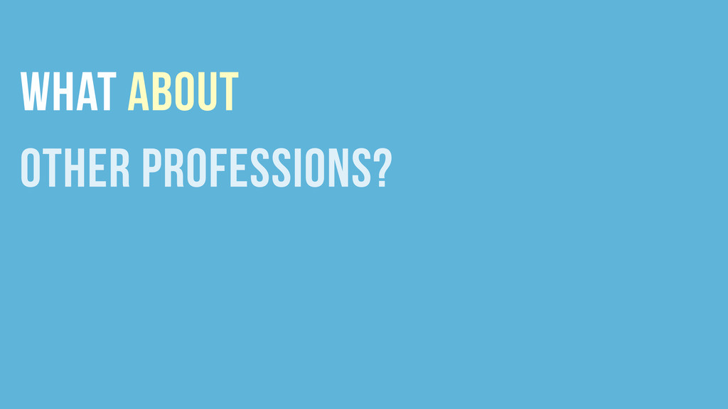 WHAT ABOUT OTHER PROFESSIONS?