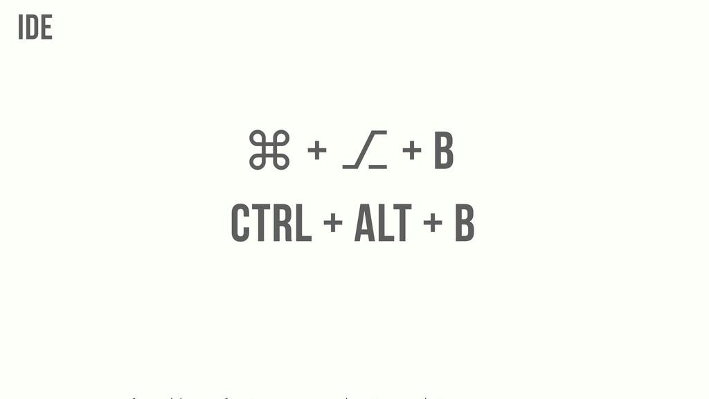 IDE CTRL + ALT + B ⌘ + ⎇ + B