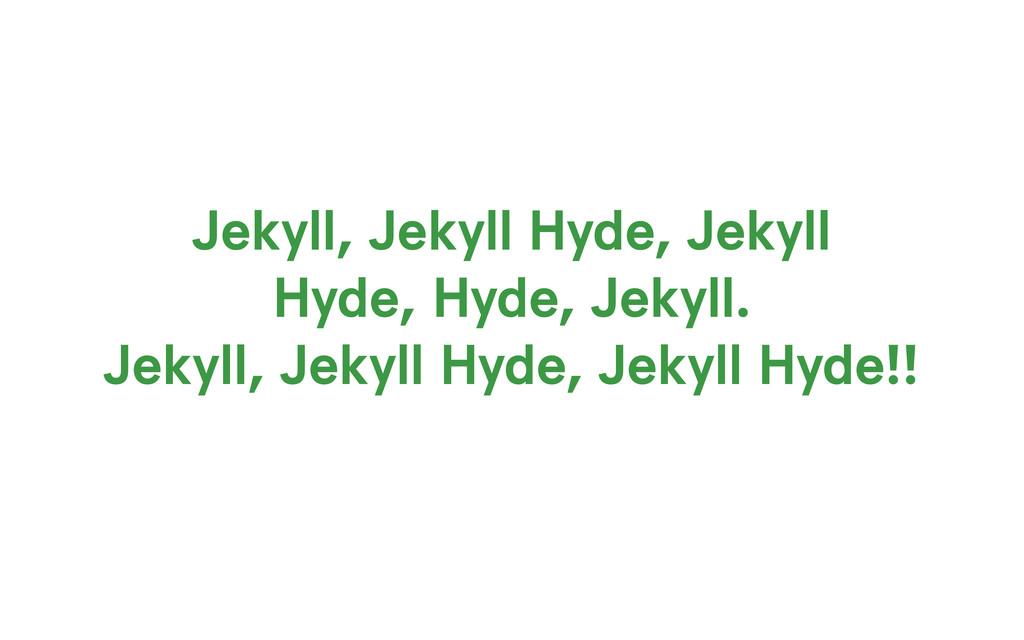 Jekyll, Jekyll Hyde, Jekyll Hyde, Hyde, Jekyll....