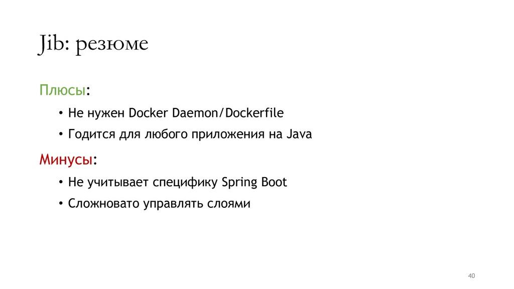 Jib: резюме Плюсы: • Не нужен Docker Daemon/Doc...