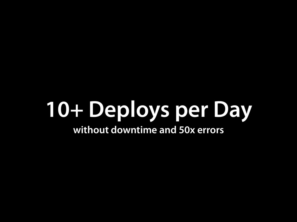 10+ Deploys per Day without downtime and 50x er...