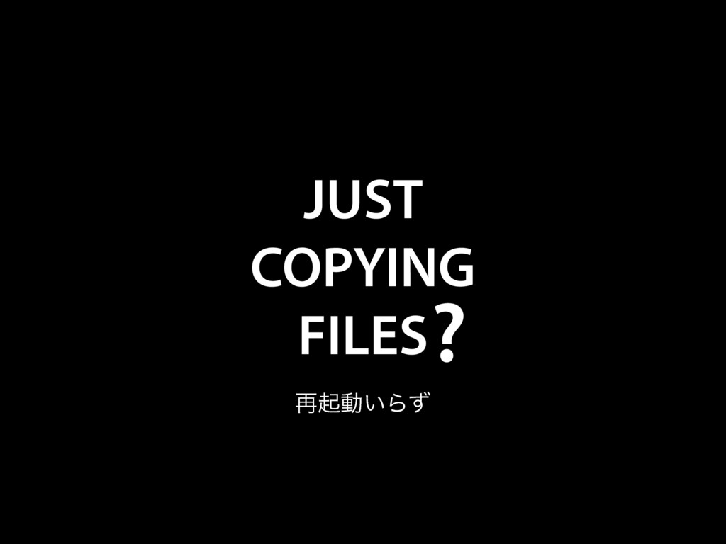 JUST COPYING FILES ? ࠶ىಈ͍Βͣ