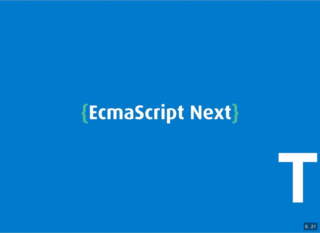 { {EcmaScript Next EcmaScript Next} } 6 . 21