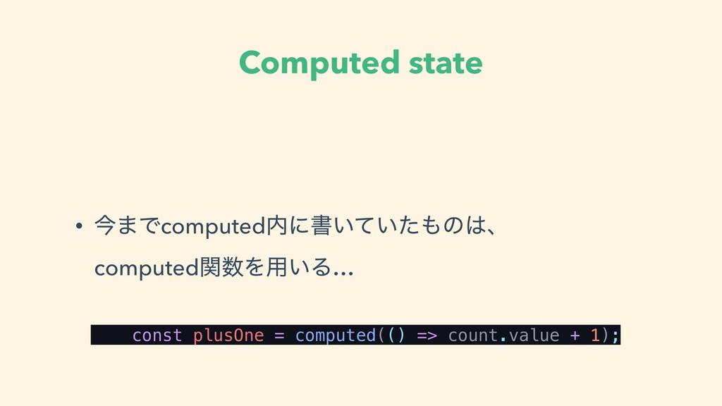 Computed state • ࠓ·Ͱcomputedʹॻ͍͍ͯͨͷɺ comput...