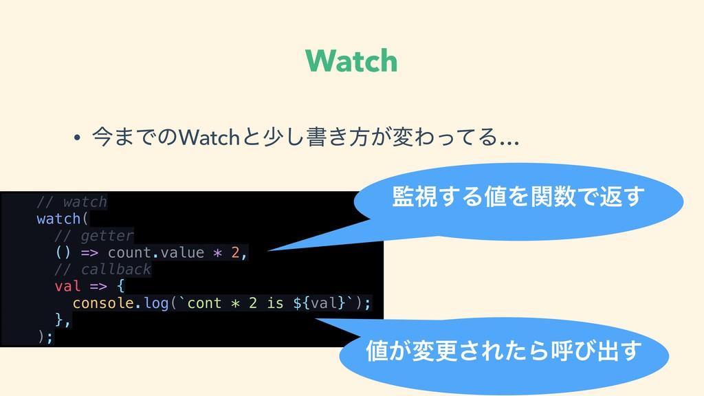 Watch • ࠓ·ͰͷWatchͱগ͠ॻ͖ํ͕มΘͬͯΔ… // watch watch( ...