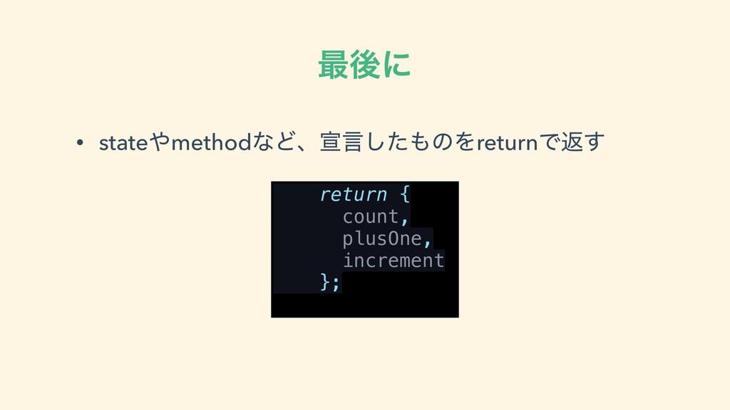 ࠷ޙʹ • statemethodͳͲɺએݴͨ͠ͷΛreturnͰฦ͢ return { ...