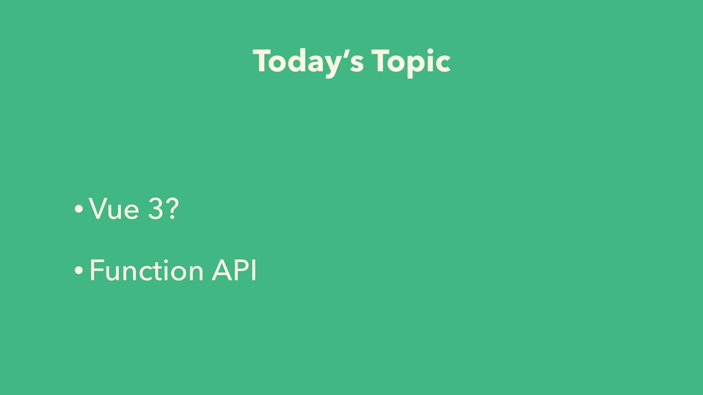 Today's Topic • Vue 3? • Function API