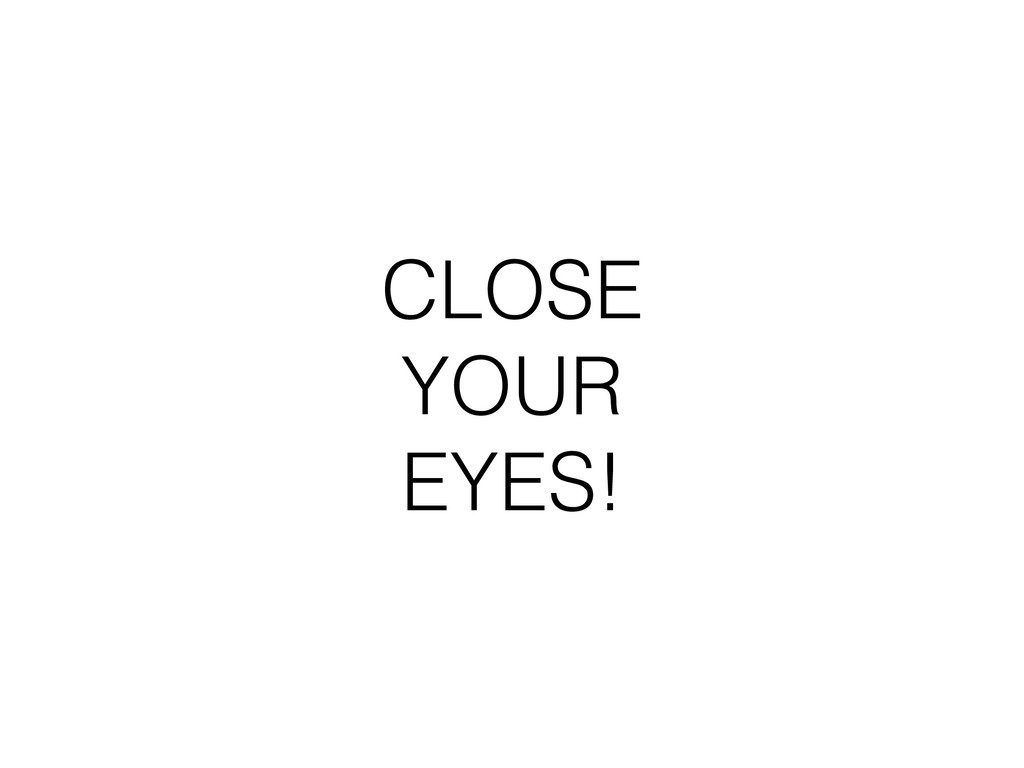 CLOSE YOUR EYES!