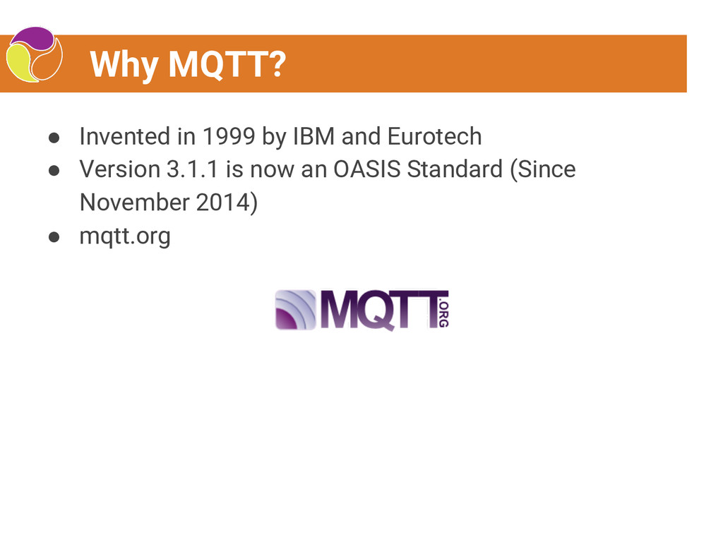 Why MQTT? ● Invented in 1999 by IBM and Eurotec...