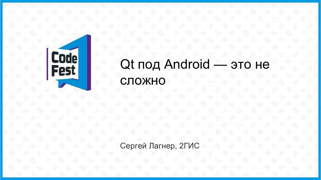 Qt под Android — это не сложно Сергей Лагнер, 2...