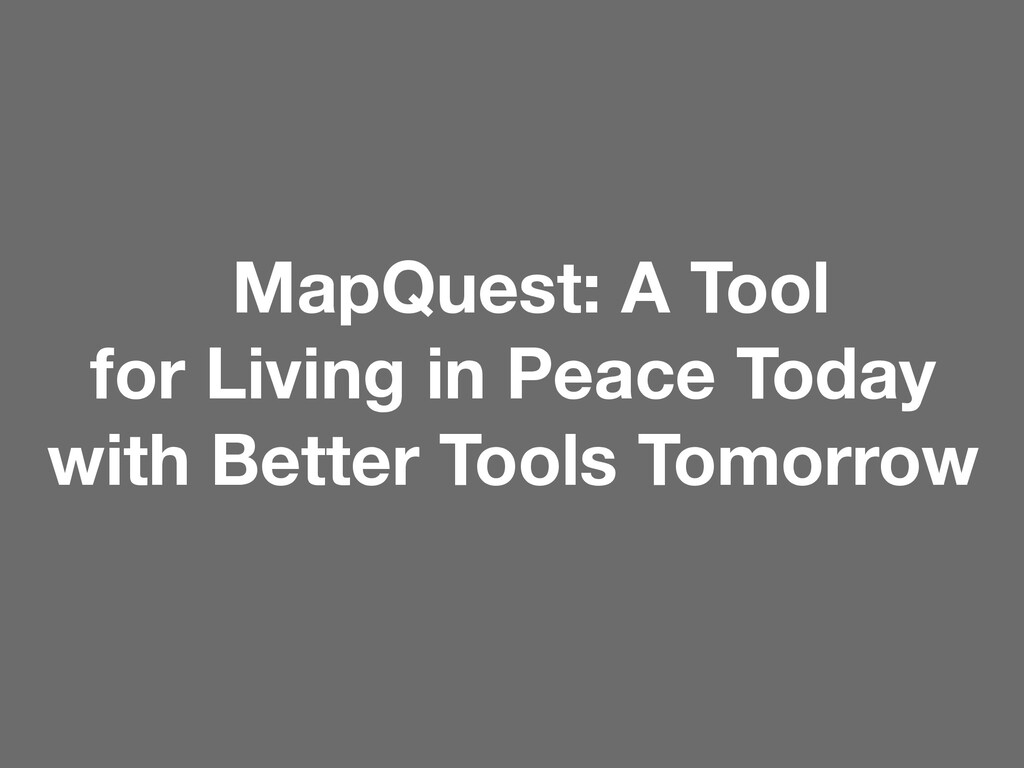 MapQuest: A Tool for Living in Peace Today with...