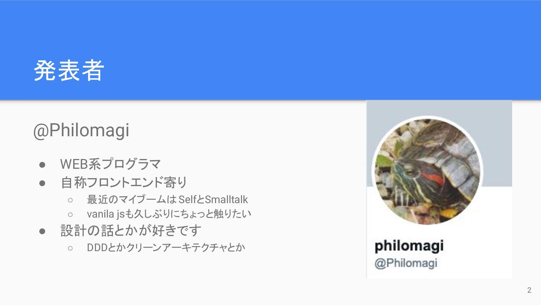 発表者 @Philomagi ● WEB系プログラマ ● 自称フロントエンド寄り ○ 最近のマ...