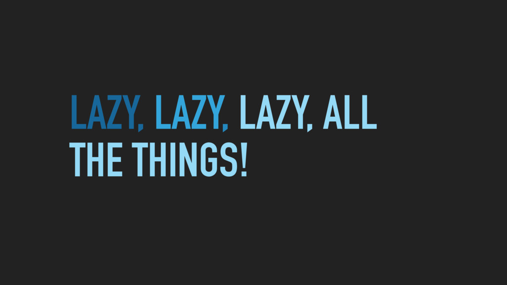 LAZY, LAZY, LAZY, ALL THE THINGS!