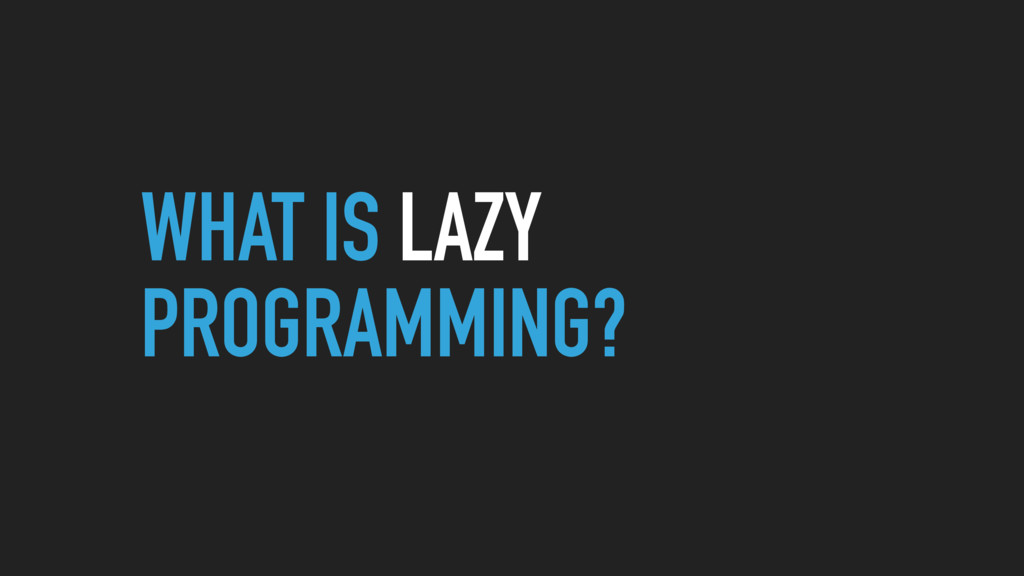 WHAT IS LAZY PROGRAMMING?