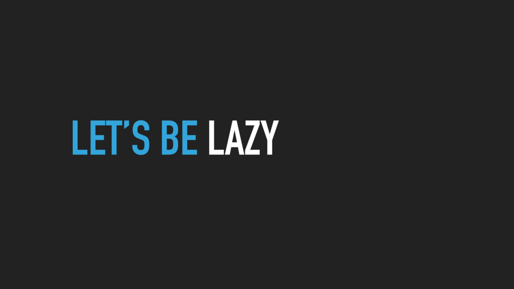 LET'S BE LAZY