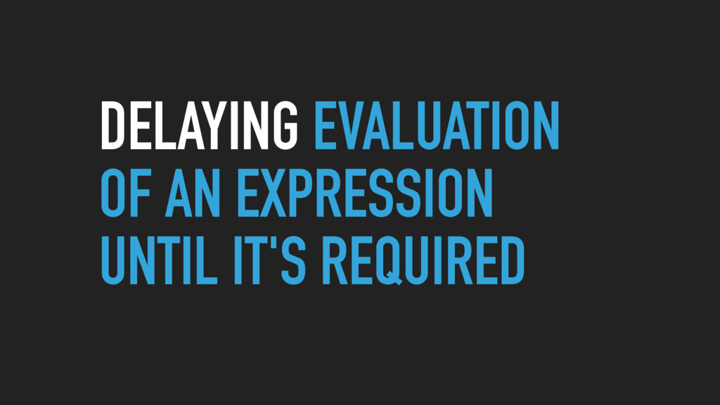 DELAYING EVALUATION OF AN EXPRESSION UNTIL IT'S...