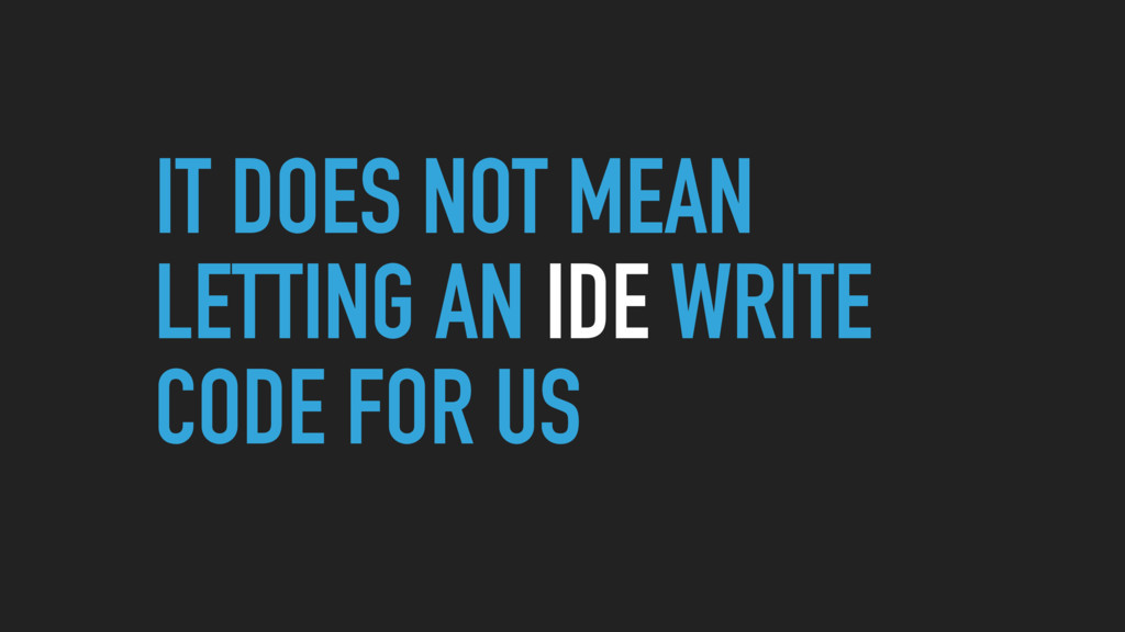 IT DOES NOT MEAN LETTING AN IDE WRITE CODE FOR ...