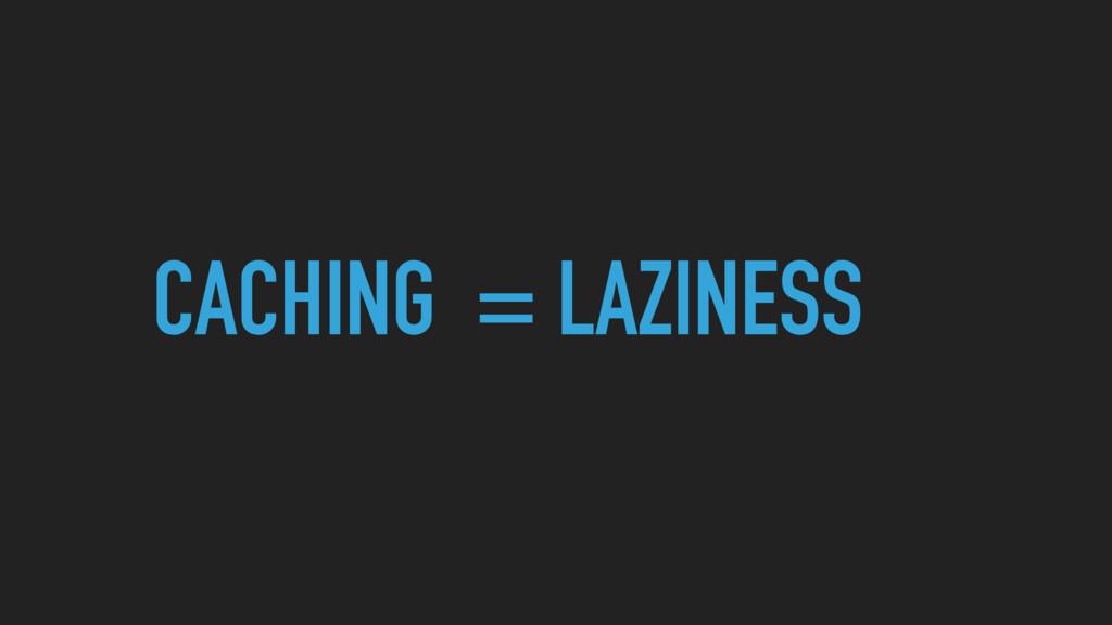 CACHING = LAZINESS