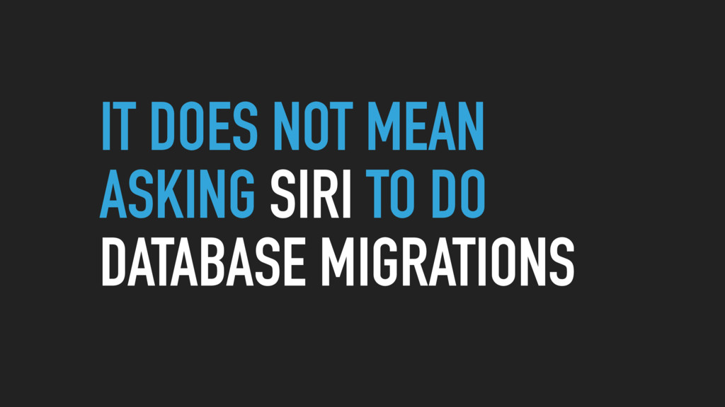 IT DOES NOT MEAN ASKING SIRI TO DO DATABASE MIG...