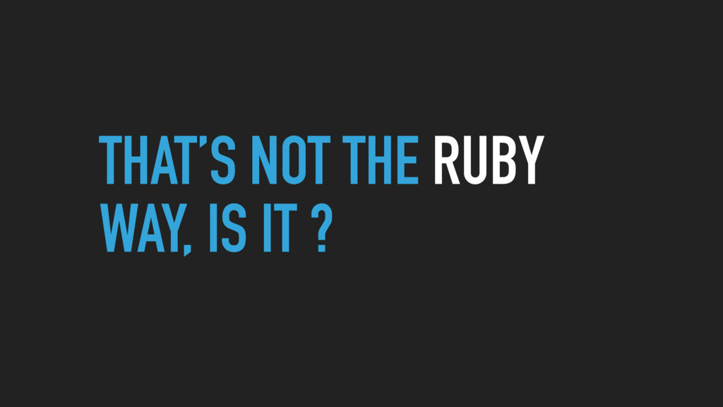 THAT'S NOT THE RUBY WAY, IS IT ?