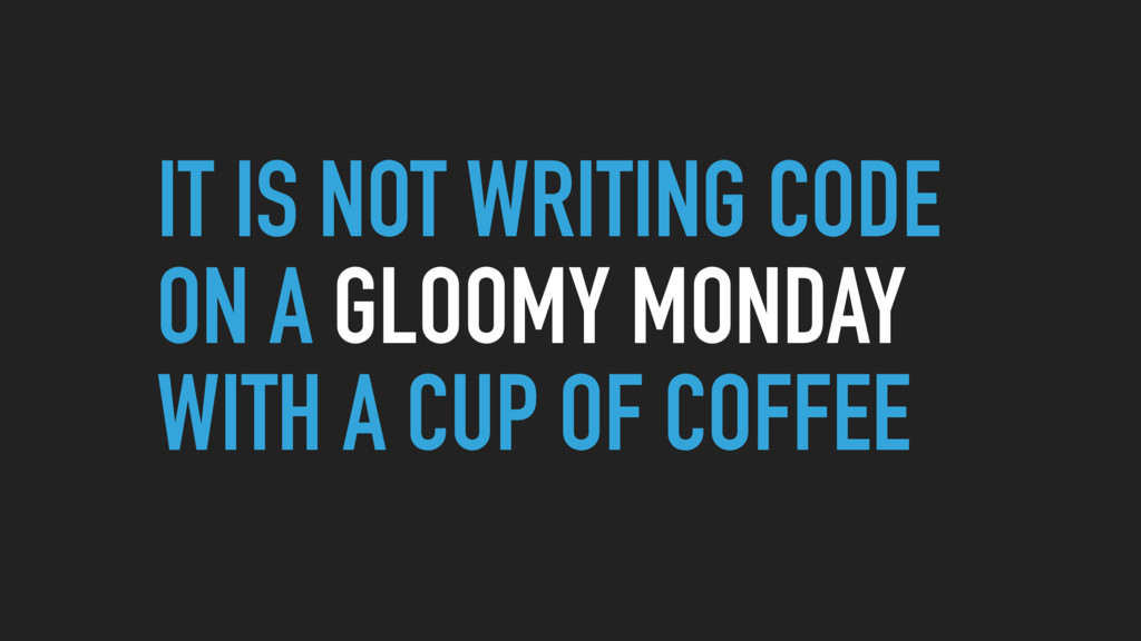 IT IS NOT WRITING CODE ON A GLOOMY MONDAY WITH ...