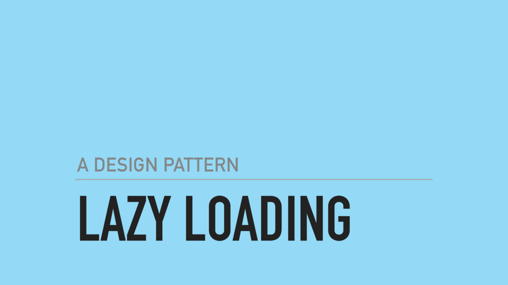 LAZY LOADING A DESIGN PATTERN