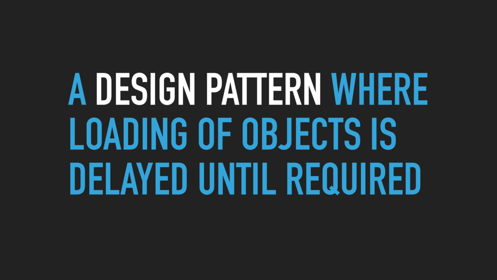 A DESIGN PATTERN WHERE LOADING OF OBJECTS IS DE...