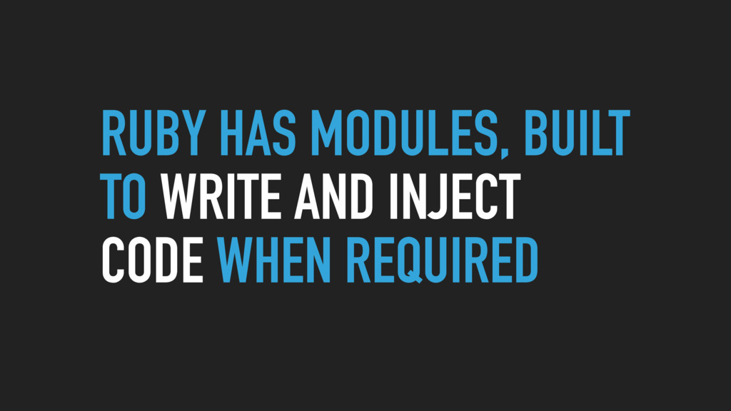 RUBY HAS MODULES, BUILT TO WRITE AND INJECT COD...