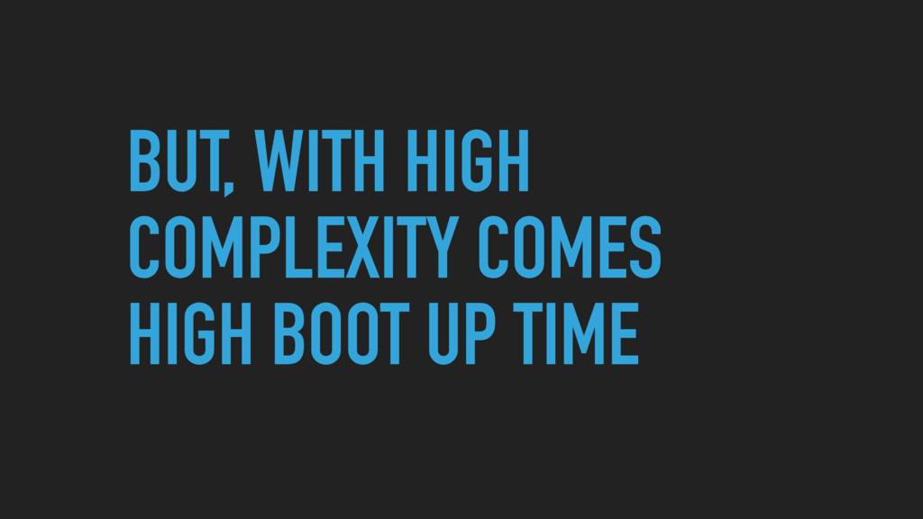 BUT, WITH HIGH COMPLEXITY COMES HIGH BOOT UP TI...