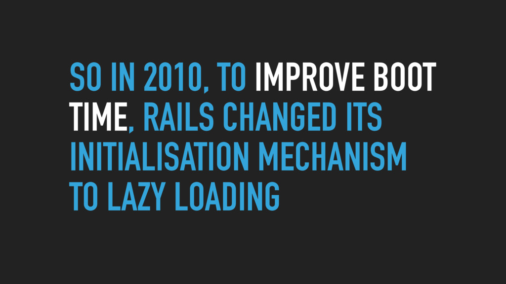 SO IN 2010, TO IMPROVE BOOT TIME, RAILS CHANGED...