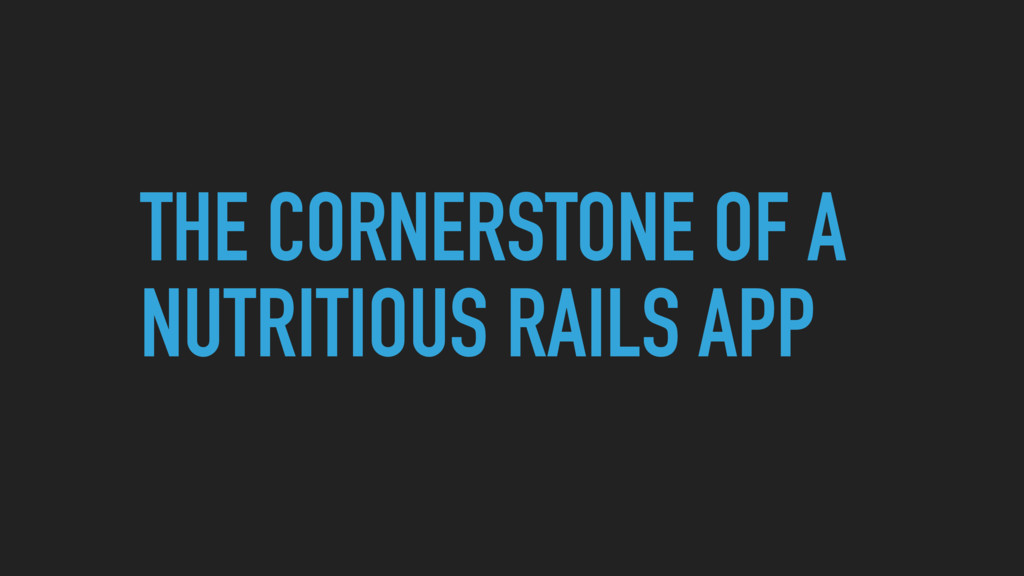 THE CORNERSTONE OF A NUTRITIOUS RAILS APP