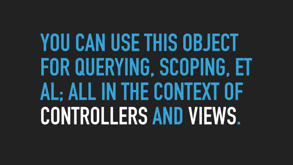 YOU CAN USE THIS OBJECT FOR QUERYING, SCOPING, ...