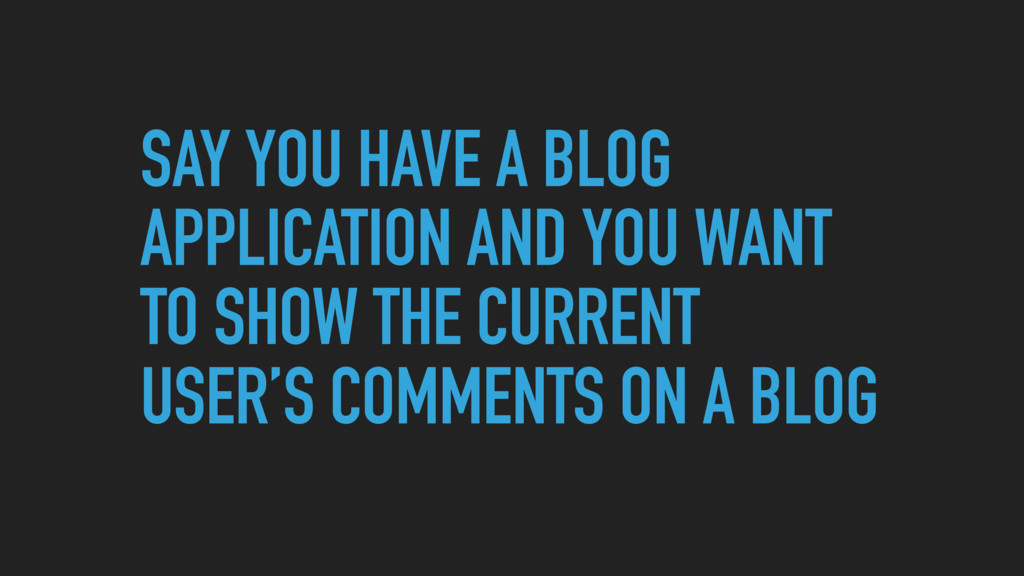 SAY YOU HAVE A BLOG APPLICATION AND YOU WANT TO...