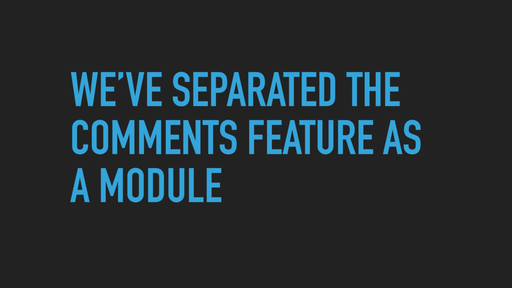 WE'VE SEPARATED THE COMMENTS FEATURE AS A MODULE