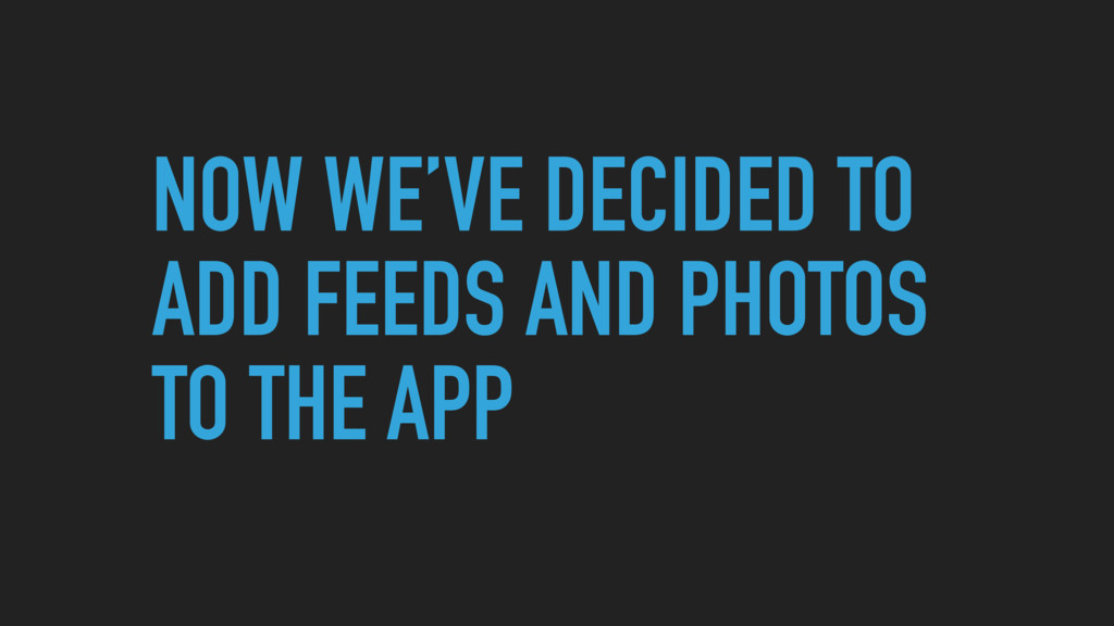 NOW WE'VE DECIDED TO ADD FEEDS AND PHOTOS TO TH...