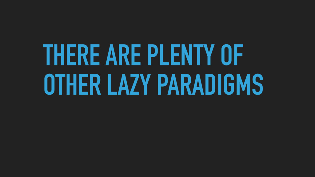 THERE ARE PLENTY OF OTHER LAZY PARADIGMS