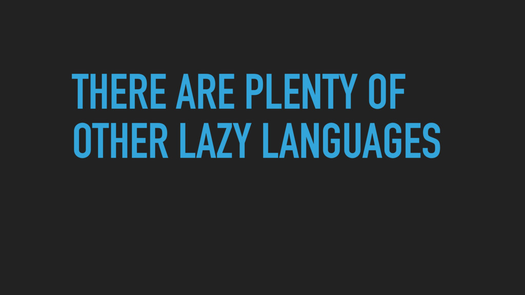 THERE ARE PLENTY OF OTHER LAZY LANGUAGES