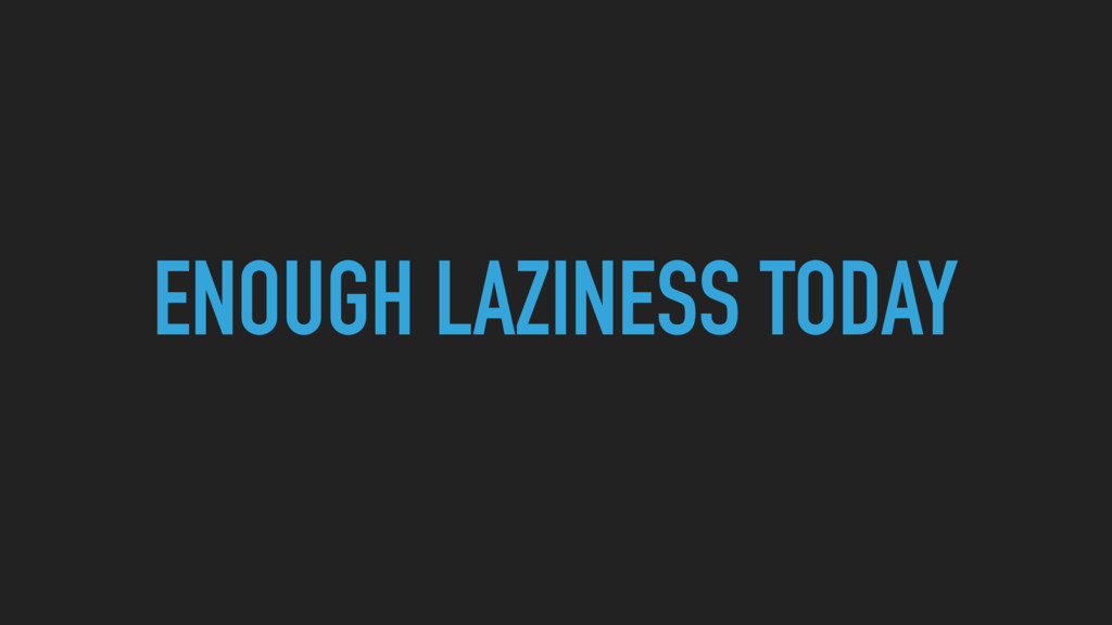 ENOUGH LAZINESS TODAY