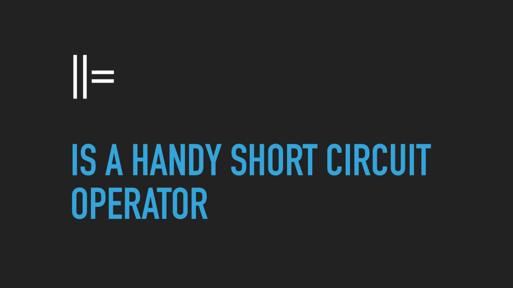 ||= IS A HANDY SHORT CIRCUIT OPERATOR