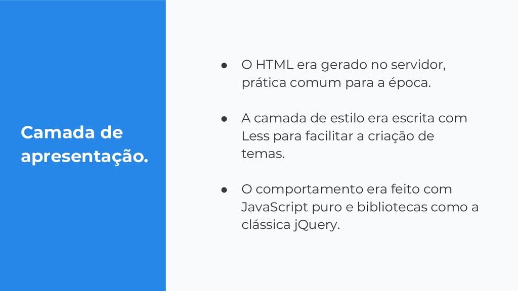Camada de apresentação. ● O HTML era gerado no ...