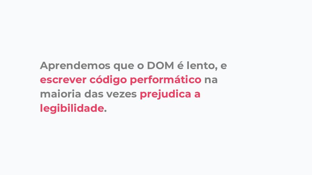 Aprendemos que o DOM é lento, e escrever código...