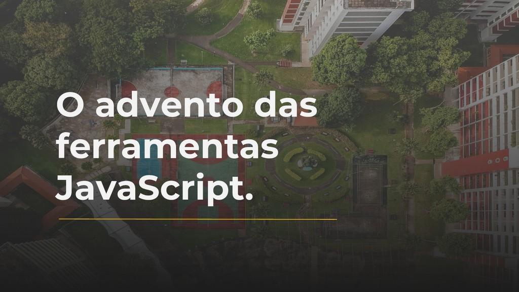 O advento das ferramentas JavaScript.