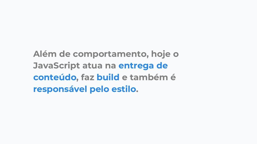Além de comportamento, hoje o JavaScript atua n...